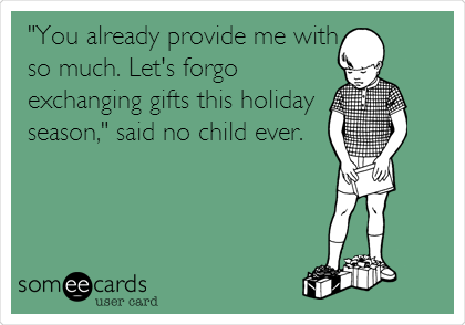 """""""You already provide me with so much. Let's forgo exchanging gifts this holiday season,"""" said no child ever."""