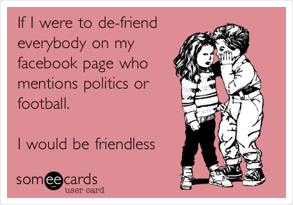 If I were to de-friend everybody on my facebook page who mentions politics or football.  I would be friendless