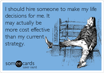 I should hire someone to make my life decisions for me. It may actually be more cost effective than my current strategy.