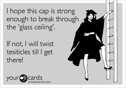 I hope this cap is strong enough to break through the 'glass ceiling'.   If not, I will twist tesiticles till I get there!