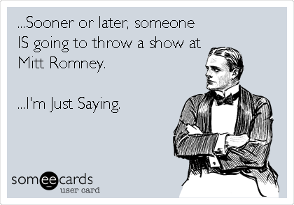 ...Sooner or later, someone IS going to throw a show at Mitt Romney.  ...I'm Just Saying.