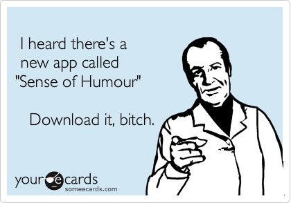 """I heard there's a   new app called """"Sense of Humour""""  Download it, bitch."""