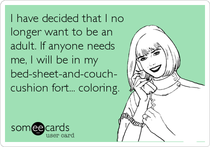 I have decided that I no longer want to be an adult. If anyone needs me, I will be in my bed-sheet-and-couch- cushion fort... coloring.