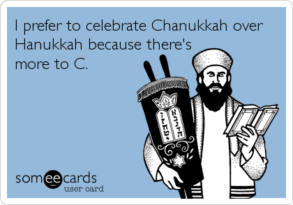 I prefer to celebrate Chanukkah over Hanukkah because there's more to C.