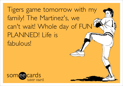 Tigers game tomorrow with my family! The Martinez's, we can't wait! Whole day of FUN PLANNED! Life is fabulous!
