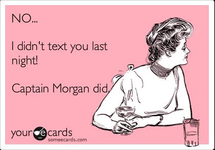 NO...  I didn't text you last night!  Captain Morgan did.