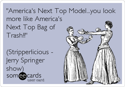 """America's Next Top Model...you look more like America's Next Top Bag of Trash!!""  (Stripperlicious - Jerry Springer show)"
