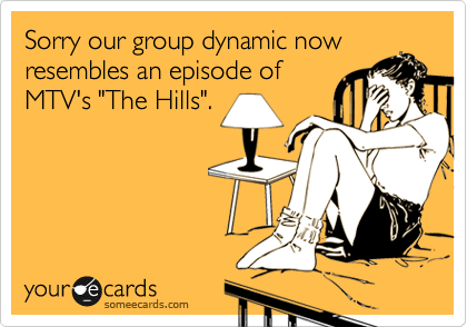 """Sorry our group dynamic now resembles an episode of MTV's """"The Hills""""."""