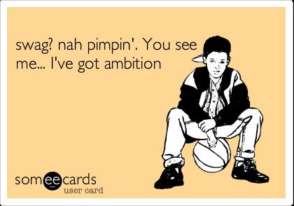 swag? nah pimpin'. You see me... I've got ambition