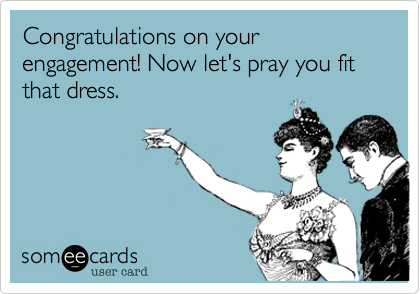 Congratulations on your engagement! Now let's pray you fit that dress.