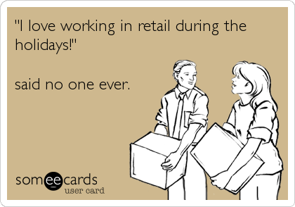 """I love working in retail during the holidays!""  said no one ever."