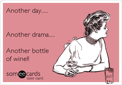 Another day......   Another drama.....  Another bottle  of wine!!