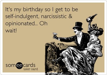 It's my birthday so I get to be self-indulgent, narcissistic & opinionated... Oh wait!
