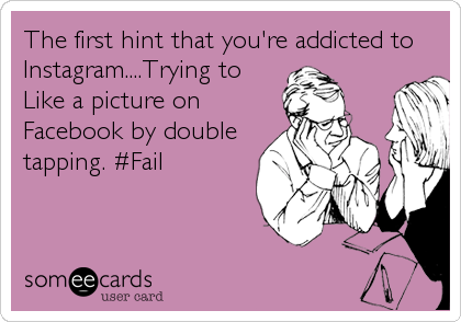 The first hint that you're addicted to Instagram....Trying to Like a picture on Facebook by double tapping. #Fail