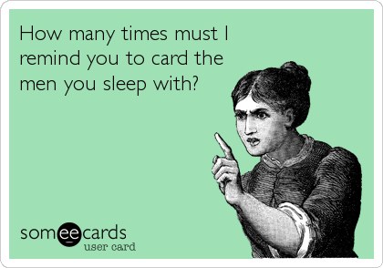 How many times must I remind you to card the men you sleep with?