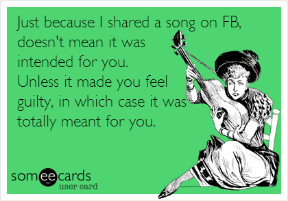 Just because I shared a song on FB, doesn't mean it was intended for