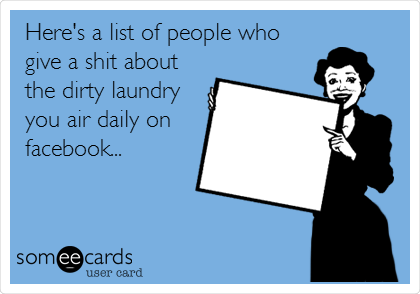 Here's a list of people who give a shit about the dirty laundry you air daily on facebook...