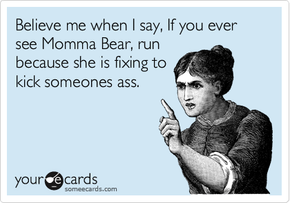 Believe me when I say, If you ever see Momma Bear, run