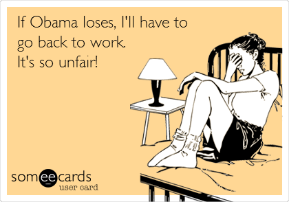 If Obama loses, I'll have to  go back to work.  It's so unfair!