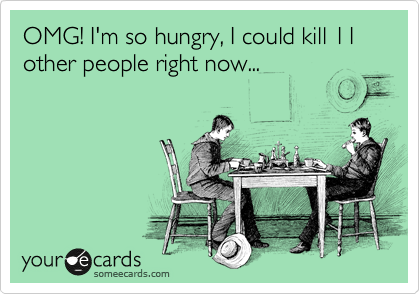 OMG! I'm so hungry, I could kill 11 other people right now...