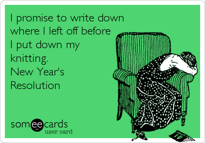 I promise to write down where I left off before I put down my knitting. New Year's Resolution