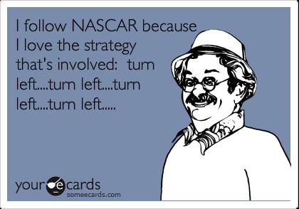 I follow NASCAR because I love the strategy that's involved:  turn left....turn left....turn left....turn left.....