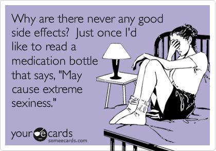 "Why are there never any good side effects?  Just once I'd like to read a medication bottle that says, ""May cause extreme sexiness."""