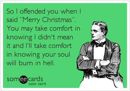 "So I offended you when I said ""Merry Christmas"". You may take comfort in knowing I didn't mean it and I'll take comfort in knowing your soul will burn in hell."