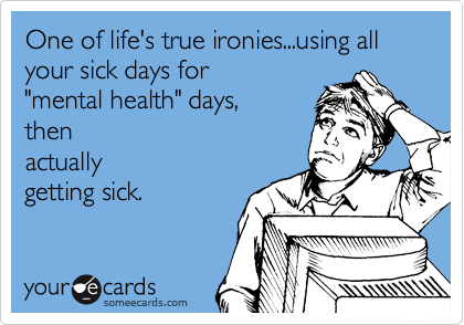 "One of life's true ironies...using all your sick days for ""mental health"" days, then actually getting sick."
