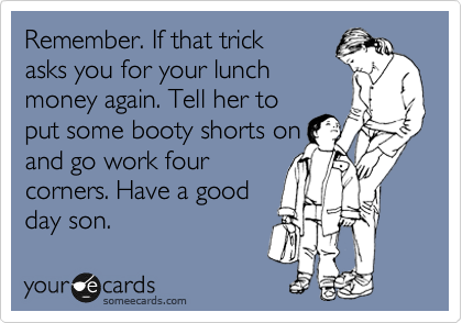 Remember. If that trick asks you for your lunch money again. Tell her to put some booty shorts on and go work four corners. Have a good day son.