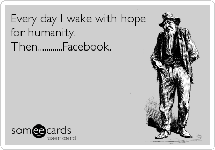 Every day I wake with hope for humanity.  Then............Facebook.