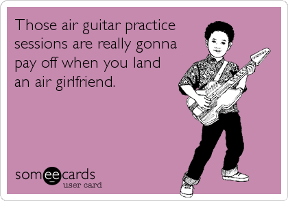 Those air guitar practice sessions are really gonna pay off when you land an air girlfriend.