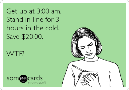 Get up at 3:00 am. Stand in line for 3 hours in the cold. Save $20.00.  WTF?