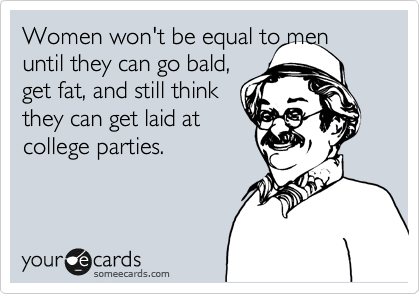 Women won't be equal to men until they can go bald, get fat, and still think they can get laid at college parties.