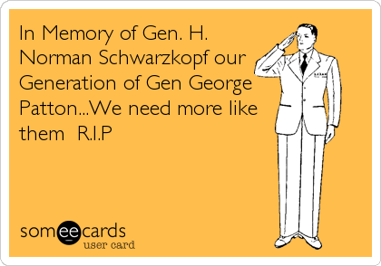 In Memory of Gen. H. Norman Schwarzkopf our  Generation of Gen George Patton...We need more like them  R.I.P