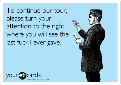 To continue our tour, please turn your attention to the right where you will see the last fuck I ever gave.