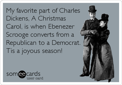 My favorite part of Charles Dickens, A Christmas Carol, is when Ebenezer Scrooge converts from a Republican to a Democrat. Tis a joyous season!