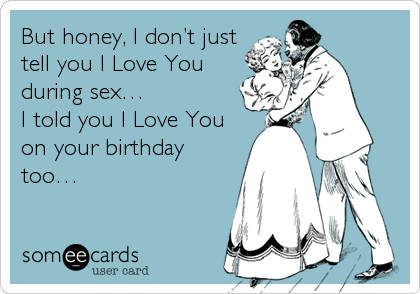 But honey, I don't just tell you I Love You during sex…  I told you I Love You on your birthday too…