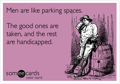 Men are like parking spaces.   The good ones are  taken, and the rest  are handicapped.
