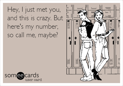 Hey, I just met you, and this is crazy. But here's my number, so call me, maybe?