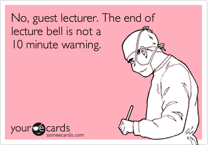 No, guest lecturer. The end of lecture bell is not a 10 minute warning.