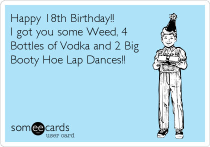 Happy 18th Birthday I Got You Some Weed 4 Bottles Of Vodka And