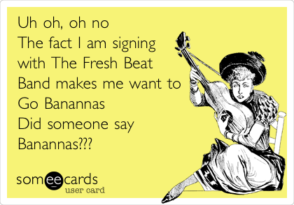 Uh oh, oh no  The fact I am signing with The Fresh Beat Band makes me want to Go Banannas Did someone say  Banannas???