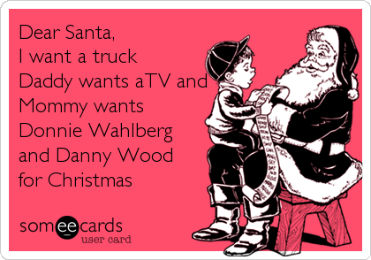 Dear Santa, I want a truck Daddy wants aTV and Mommy wants Donnie Wahlberg and Danny Wood for Christmas