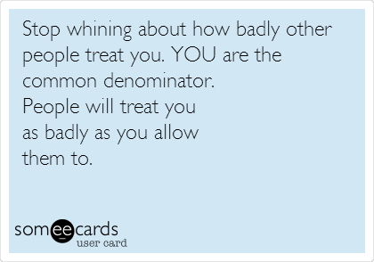 Stop whining about how badly other people treat you. YOU are the common denominator.  People will treat you  as badly as you allow  them to.