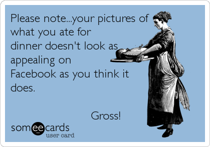 Please note...your pictures of what you ate for dinner doesn't look as appealing on          Facebook as you think it does.                         Gross!
