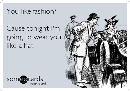 You like fashion?   Cause tonight I'm going to wear you like a hat.