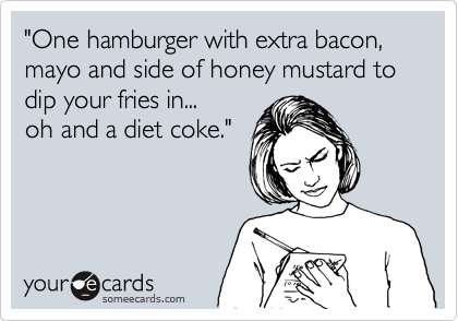 """One hamburger with extra bacon, mayo and side of honey mustard to dip your fries in... oh and a diet coke."""