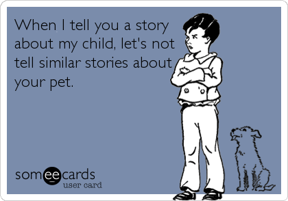 When I tell you a story about my child, let's not tell similar stories about your pet.