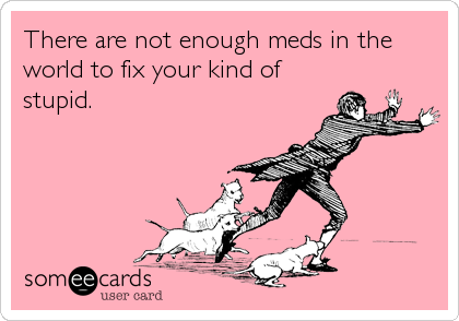 There are not enough meds in the world to fix your kind of stupid.